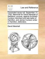 Concluded Cause Roll. September 13. 1762. Memorial for David Marshall of Neilsland, Pursuer, Against Archibald Cunison Merchant and Late Bailie of Hamilton, and James Cunison Writer in Hamilton, Defenders.: Book by David Marshall, Jr.