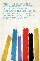 Minutes of Proceedings with Annexures (Selected) of the South African National Convention, Held at Durban, Cape Town and Bloemfontein, 12th October, 1908, to 11th May, 1909