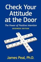 Check Your Attitude at the Door: The Power of Positive Intention. Business Edition: Book by James Peal