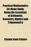Practical Mathematics for Home Study, Being the Essentials of Arithmetic, Geometry, Algebra and Trigonometry: Book by Claude Irwin Palmer