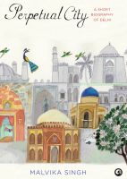 Perpetual City: A Short Biography Of Delhi: Book by Malvika Singh