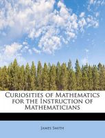 Curiosities of Mathematics for the Instruction of Mathematicians: Book by Colonel James Smith (University of Queensland, U.S. Air Force Academy)