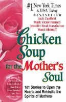 Chicken Soup for the Mother's Soul: 101 Stories to Open the Hearts and Rekindle the Spirits of Mothers: Book by Mark Victor Hansen