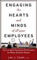 Engaging the Hearts and Minds of All Your Employees: How to Ignite Passionate Performance for Better Business Results: Book by Lee J. Colan