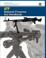 Atf National Firearms ACT Handbook: Book by U S Department of Justice