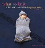 What to Knit When You're Expecting: Simple Mittens, Blankets, Hats & Sweaters for Baby: Book by Nikki Van De Car