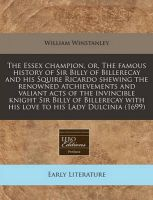 The Essex Champion, Or, the Famous History of Sir Billy of Billerecay and His Squire Ricardo Shewing the Renowned Atchievements and Valiant Acts of the Invincible Knight Sir Billy of Billerecay with His Love to His Lady Dulcinia (1699): Book by William Winstanley
