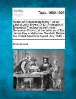 Report of Proceedings in the Trial by Libel of John Brown, D. D., Professor of Exegetical Theology to the United Secession Church, at the Instance of Drs James Hay and Andrew Marshall, Before the United Associate Synod, July 1845: Book by Anonymous