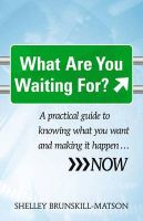 What are You Waiting for?: A Practical Guide to Knowing What You Want and Making it Happen ... Now: Book by Shelley Brunskill-Matson