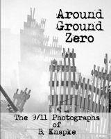 Around Ground Zero: The 9/11 Photographs of B. Knapke: Book by B Knapke