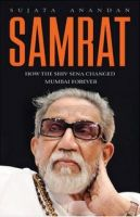 Samrat: How the Shiv Sena Changed Mumbai Forever: Book by Sujata Anandan