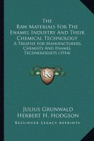 The Raw Materials for the Enamel Industry and Their Chemicalthe Raw Materials for the Enamel Industry and Their Chemical Technology Technology: A Treatise for Manufacturers, Chemists and Enamel Technologia Treatise for Manufacturers, Chemists and Enamel Technologists (1914) Sts (1914): Book by Julius Grunwald