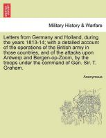 Letters from Germany and Holland, During the Years 1813-14; With a Detailed Account of the Operations of the British Army in Those Countries, and of the Attacks Upon Antwerp and Bergen-Op-Zoom, by the Troops Under the Command of Gen. Sir. T. Graham.: Book by Anonymous