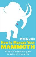 How to Manage Your Mammoth: The Procrastinator's Guide to Getting Things Done: Book by Wendy Jago