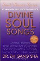 Divine Soul Songs: Sacred Practical Treasures to Heal, Rejuvenate, and Transform You, Humanity, Mother Earth, and All Universes: Book by Zhi Gang Sha, Dr.