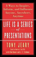 Life Is a Series of Presentations: Eight Ways to Inspire, Inform, and Influence Anyone, Anywhere, Anytime: Book by Tony Jeary,Kim Dower,J. E. Fishman