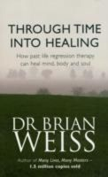 Through Time into Healing: How Past Life Regression Therapy Can Heal Mind, Body and Soul: Book by Brian L. Weiss