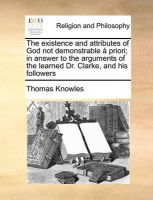 The Existence and Attributes of God Not Demonstrable Priori; In Answer to the Arguments of the Learned Dr. Clarke, and His Followers: Book by Thomas Knowles