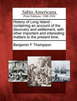 History of Long Island: Containing an Account of the Discovery and Settlement, with Other Important and Interesting Matters to the Present Time.: Book by Benjamin F Thompson