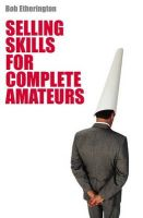 Selling Skills for Complete Amateurs: Book by Bob Etherington