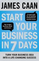 Start Your Business in 7 Days: Turn Your Idea Into a Life-Changing Success: Book by James Caan