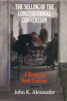 The Selling of the Constitutional Convention: A History of News Coverage: Book by John K. Alexander