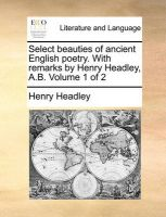 Select Beauties of Ancient English Poetry. with Remarks by Henry Headley, A.B. Volume 1 of 2: Book by Henry Headley