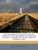 On the Origin of Species, Or, the Causes of the Phenomena of Organic Nature: A Course of Six Lectures to Working Men: Book by Thomas Henry Huxley