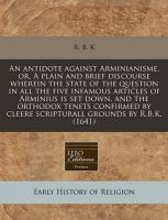 An Antidote Against Arminianisme, Or, a Plain and Brief Discourse Wherein the State of the Question in All the Five Infamous Articles of Arminius Is Set Down, and the Orthodox Tenets Confirmed by Cleere Scripturall Grounds by R.B.K. (1641): Book by R B K