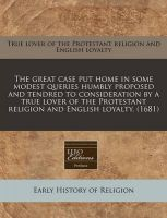 The Great Case Put Home in Some Modest Queries Humbly Proposed and Tendred to Consideration by a True Lover of the Protestant Religion and English Loyalty. (1681): Book by True Lover of the Protestant Religion an