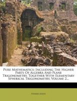 Pure Mathematics: Including the Higher Parts of Algebra and Plane Trigonometry, Together with Elementary Spherical Trigonometry, Volume 2...: Book by Edward Atkins