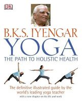 Yoga: the Path to Holistic Health: The Definitive Illustrated Guide by the World's Leading Yoga Teacher: Book by B. K. S. Iyengar