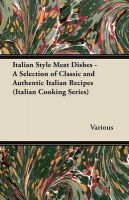 Italian Style Meat Dishes - A Selection of Classic and Authentic Italian Recipes (Italian Cooking Series)