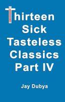 Thirteen Tasteless Classics IV: Book by Jay Dubya