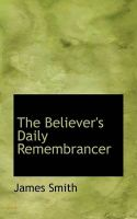 The Believer's Daily Remembrancer: Book by Colonel James Smith (University of Queensland, U.S. Air Force Academy)
