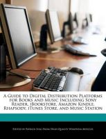 A Guide to Digital Distribution Platforms for Books and Music Including Sony Reader, Ibookstore, Amazon Kindle, Rhapsody, iTunes Store, and Music Station: Book by Patrick Sing