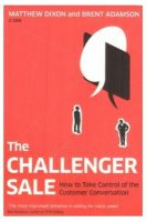 The Challenger Sale: Taking Control of the Customer Conversation: Book by Matthew Dixon , Brent Adamson