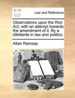 Observations Upon the Riot ACT, with an Attempt Towards the Amendment of It. by a Dilettante in Law and Politics.: Book by Allan Ramsay