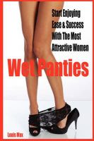 Wet Panties: Start Enjoying Ease & Success With the Most Attractive Women: Book by Louis Max