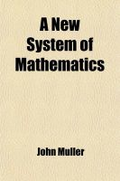 A New System of Mathematics; Containing Plane Gometry General Investigation of Areas, Surfaces, and Solids Greatest and Least Quantities Trigonometry Logarithms Motion to Which Is Prefixed the First Principles of Algebra, by Way of Introduction: Book by John Muller