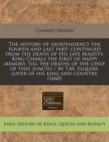 The History of Independency the Fourth and Last Part: Continued from the Death of His Late Majesty, King Charls the First of Happy Memory, Till the Deaths of the Chief of That Juncto / By T.M. Esquire, Lover of His King and Country. (1660): Book by Clement Walker