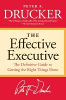 The Effective Executive: The Definitive Guide to Getting the Right Things Done: Book by Peter F Drucker