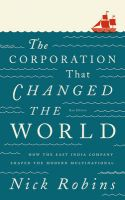 The Corporation That Changed the World: How the East India Company Shaped the Modern Multinational: Book by Nick Robins