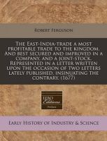 The East-India-Trade a Most Profitable Trade to the Kingdom. and Best Secured and Improved in a Company, and a Joint-Stock. Represented in a Letter Written Upon the Occasion of Two Letters Lately Published, Insinuating the Contrary. (1677): Book by Robert Ferguson