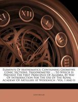 Elements of Mathematics: Containing Geometry, Conic Sections, Trigonometry ...: To Which Is Prefixed the First Principles of Algebra, by Way of Introduction for the Use of the Royal Academy of Artillery at Woolwich: Vol. I and II: Book by John Muller