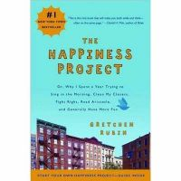 The Happiness Project: Or, Why I Spent a Year Trying to Sing in the Morning, Clean My Closets, Fight Right, Read Aristotle, and Generally Have More Fun: Book by Gretchen Rubin