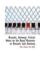 Brussels, Antwerp: Critical Notes on the Royal Museums at Brussels and Antwerp: Book by John Charles Van Dyke