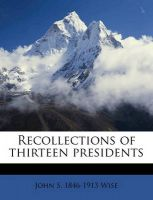 Recollections of Thirteen Presidents: Book by John Sergeant Wise