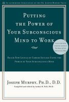 Putting the Power of Your Subconscious Mind to Work: Reach New Levels of Career Success Using The Power of Your Subconscious Mind: Book by Joseph Murphy