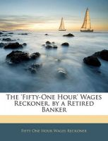 The 'Fifty-One Hour' Wages Reckoner, by a Retired Banker: Book by Fifty One Hour Wages Reckoner